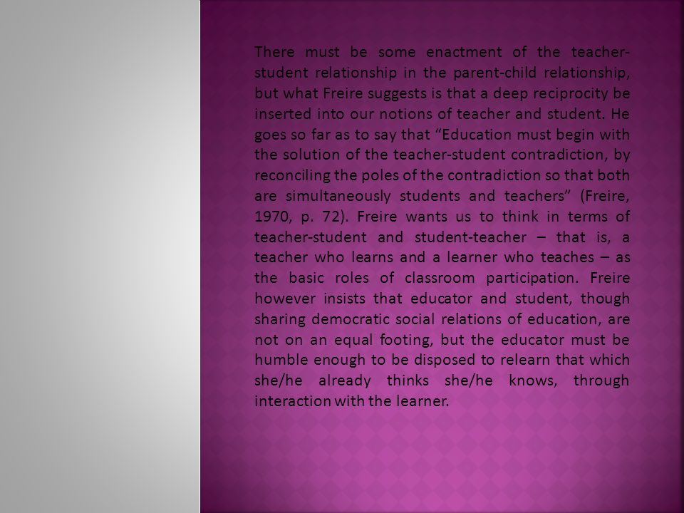 There must be some enactment of the teacher- student relationship in the parent-child relationship, but what Freire suggests is that a deep reciprocity be inserted into our notions of teacher and student.