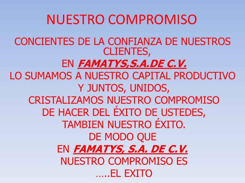 NUESTRO COMPROMISO CONCIENTES DE LA CONFIANZA DE NUESTROS CLIENTES, EN FAMATYS,S.A.DE C.V. LO SUMAMOS A NUESTRO CAPITAL PRODUCTIVO Y JUNTOS, UNIDOS, C