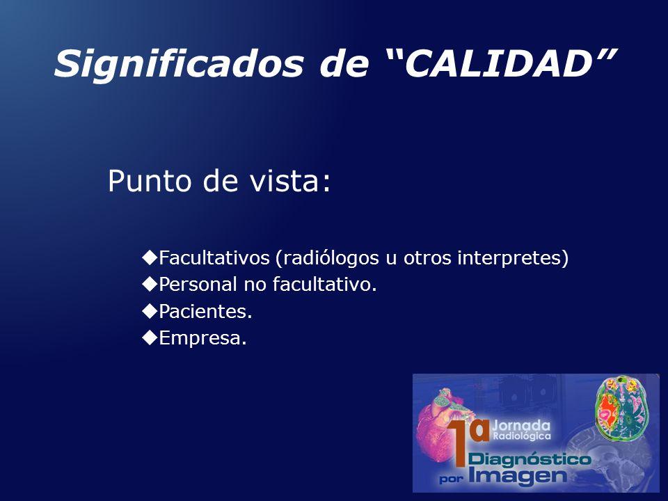 Significados de CALIDAD Punto de vista: Facultativos (radiólogos u otros interpretes) Personal no facultativo. Pacientes. Empresa.