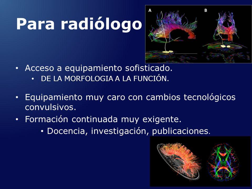 Para radiólogo Acceso a equipamiento sofisticado. DE LA MORFOLOGIA A LA FUNCIÓN. Equipamiento muy caro con cambios tecnológicos convulsivos. Formación