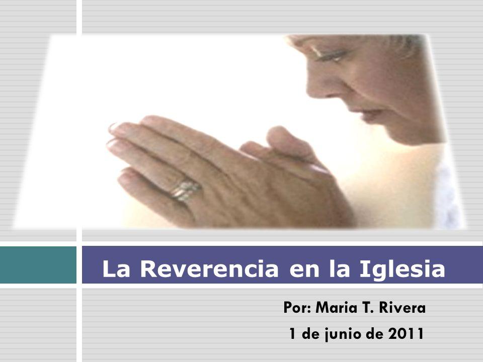 Por: Maria T. Rivera 1 de junio de 2011 La Reverencia en la Iglesia