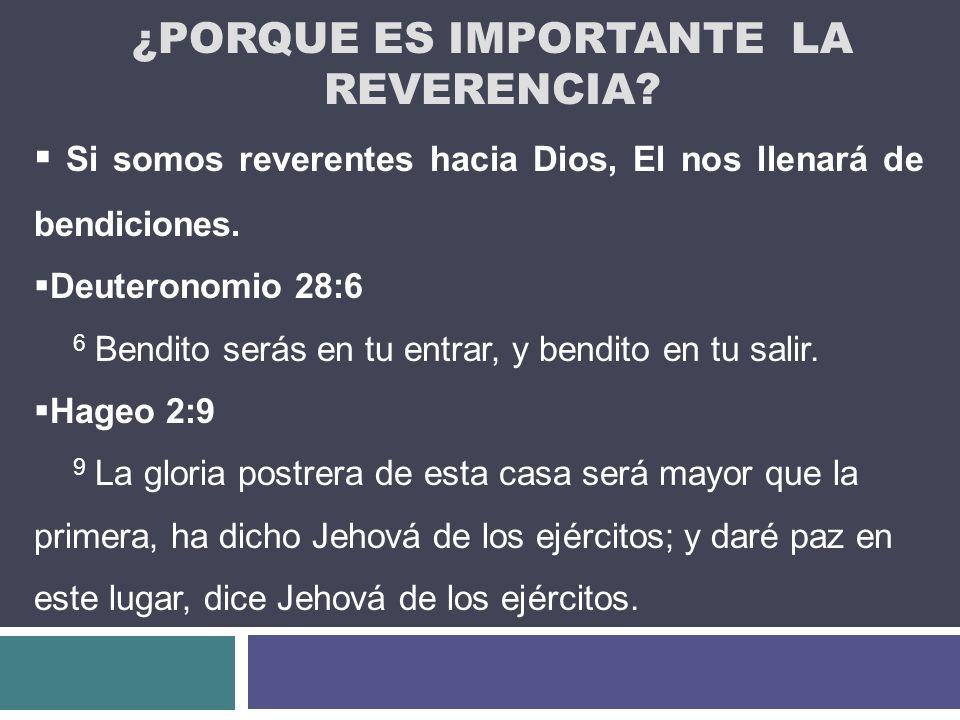 ¿PORQUE ES IMPORTANTE LA REVERENCIA? Si somos reverentes hacia Dios, El nos llenará de bendiciones. Deuteronomio 28:6 6 Bendito serás en tu entrar, y