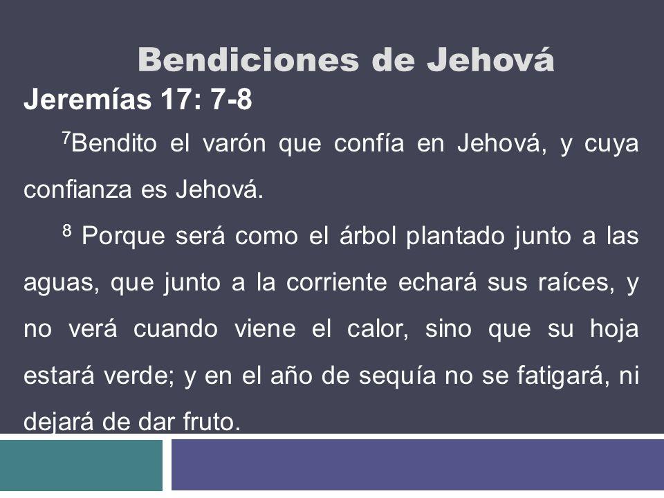 Bendiciones de Jehová Jeremías 17: 7-8 7 Bendito el varón que confía en Jehová, y cuya confianza es Jehová. 8 Porque será como el árbol plantado junto