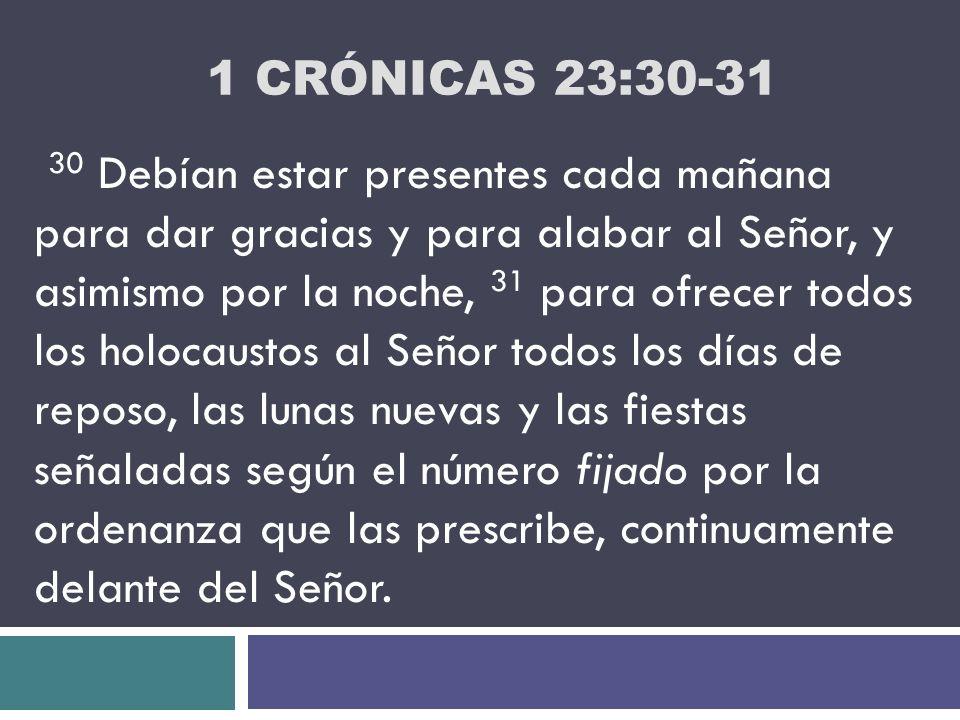 1 CRÓNICAS 23:30-31 30 Debían estar presentes cada mañana para dar gracias y para alabar al Señor, y asimismo por la noche, 31 para ofrecer todos los