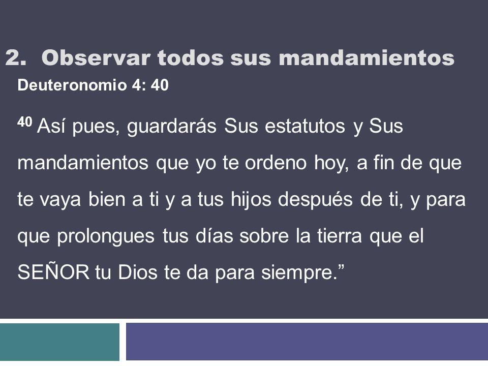 2. Observar todos sus mandamientos Deuteronomio 4: 40 40 Así pues, guardarás Sus estatutos y Sus mandamientos que yo te ordeno hoy, a fin de que te va