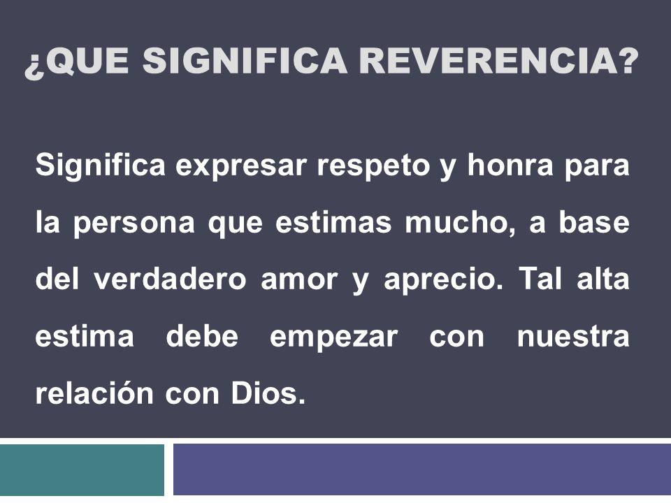 ¿QUE SIGNIFICA REVERENCIA? Significa expresar respeto y honra para la persona que estimas mucho, a base del verdadero amor y aprecio. Tal alta estima