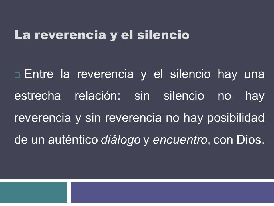 La reverencia y el silencio Entre la reverencia y el silencio hay una estrecha relación: sin silencio no hay reverencia y sin reverencia no hay posibi