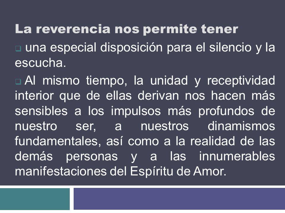 La reverencia nos permite tener una especial disposición para el silencio y la escucha. Al mismo tiempo, la unidad y receptividad interior que de ella