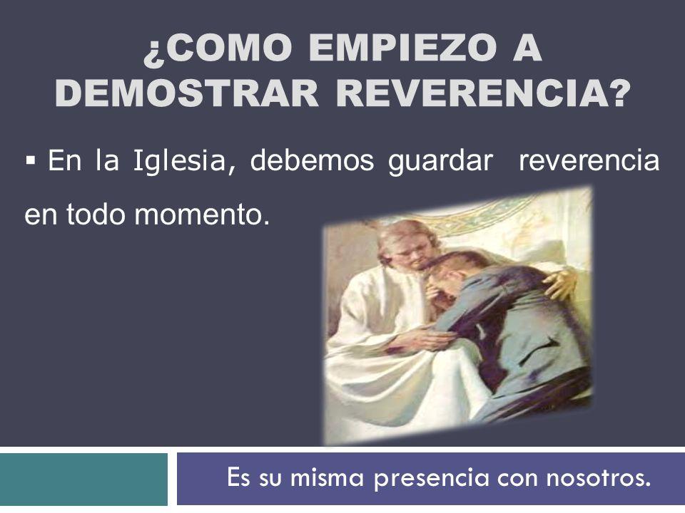 ¿COMO EMPIEZO A DEMOSTRAR REVERENCIA? En la Iglesia, d ebemos guardar reverencia en todo momento. Es su misma presencia con nosotros.