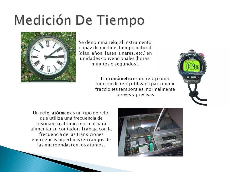 Se denomina reloj al instrumento capaz de medir el tiempo natural (días, años, fases lunares, etc.) en unidades convencionales (horas, minutos o segun