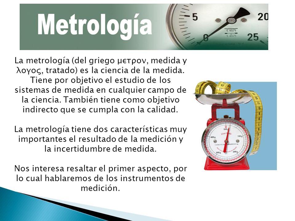 La metrología (del griego μετρoν, medida y λoγoς, tratado) es la ciencia de la medida. Tiene por objetivo el estudio de los sistemas de medida en cual
