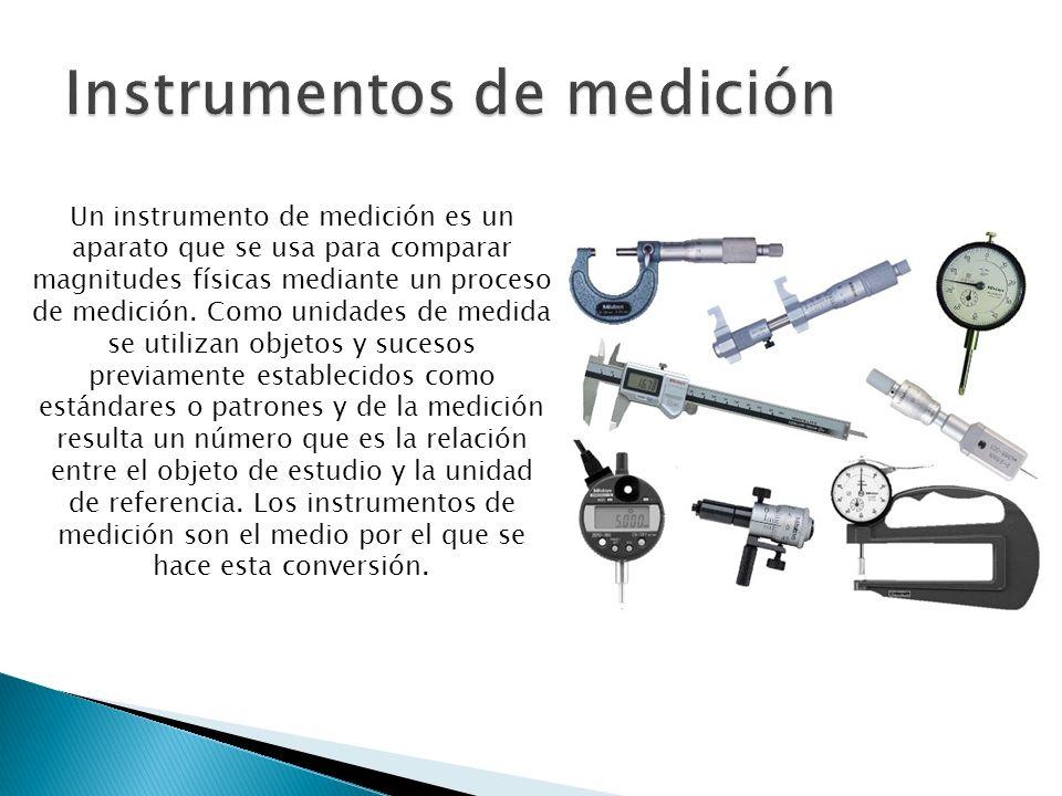 Un instrumento de medición es un aparato que se usa para comparar magnitudes físicas mediante un proceso de medición. Como unidades de medida se utili