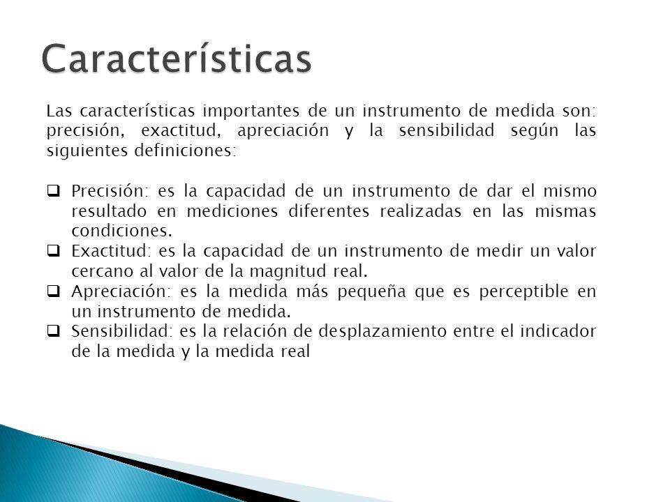 Las características importantes de un instrumento de medida son: precisión, exactitud, apreciación y la sensibilidad según las siguientes definiciones