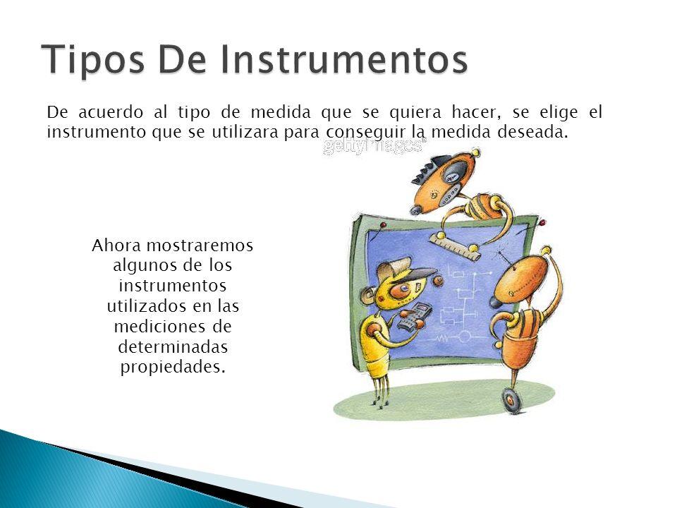 De acuerdo al tipo de medida que se quiera hacer, se elige el instrumento que se utilizara para conseguir la medida deseada. Ahora mostraremos algunos
