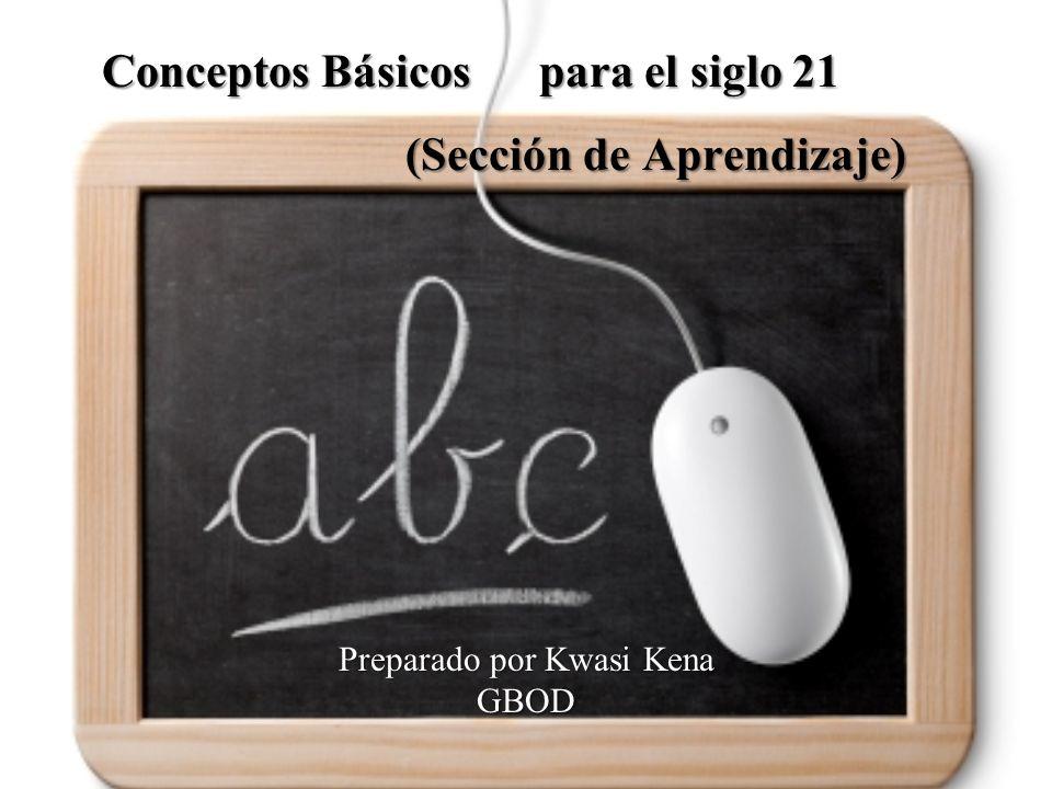 Preparado por Kwasi Kena GBOD Conceptos Básicos para el siglo 21 (Sección de Aprendizaje) Conceptos Básicos para el siglo 21 (Sección de Aprendizaje)