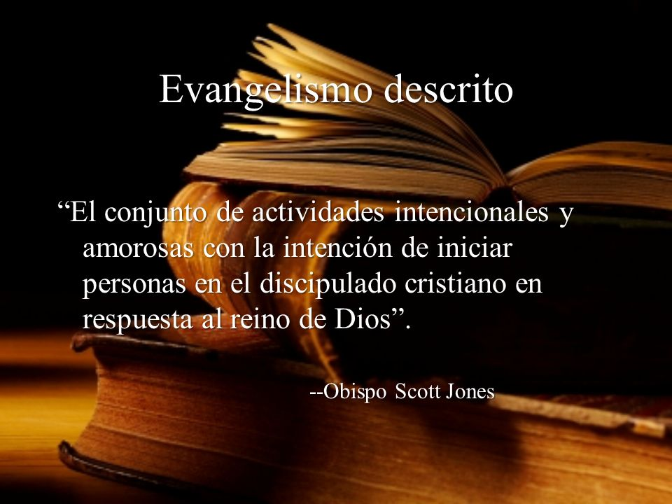 Evangelismo descrito El conjunto de actividades intencionales y amorosas con la intención de iniciar personas en el discipulado cristiano en respuesta al reino de Dios.
