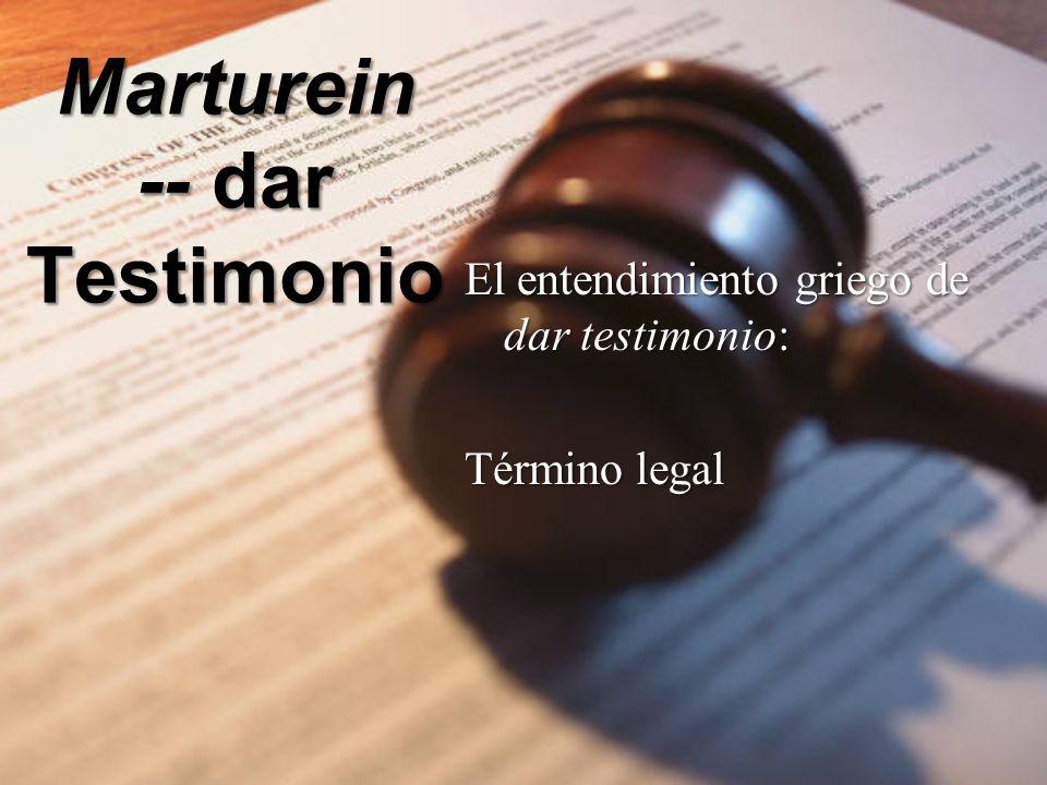 Marturein -- dar Testimonio El entendimiento griego de dar testimonio: Término legal