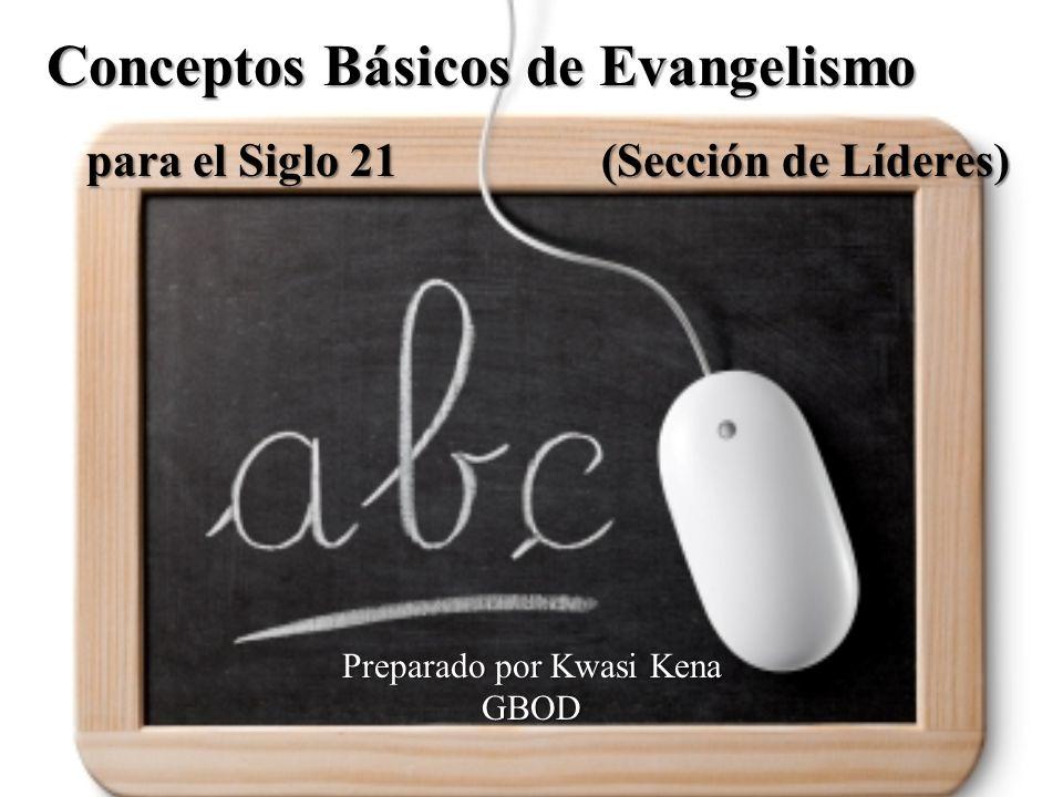 Preparado por Kwasi Kena GBOD Conceptos Básicos de Evangelismo para el Siglo 21 (Sección de Líderes)