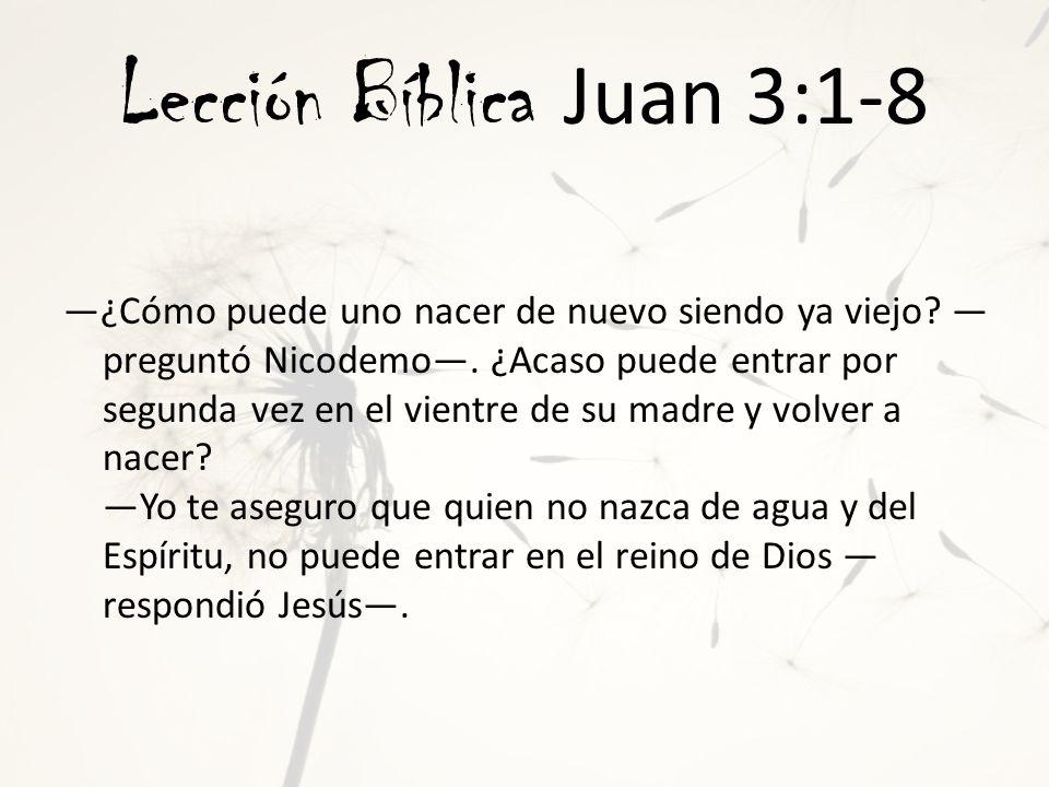 Lección Bíblica Juan 3:1-8 Lo que nace del cuerpo es cuerpo; lo que nace del Espíritu es espíritu.