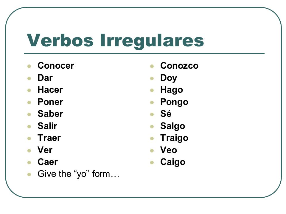 ONLY THE YO FORM The verbs you just saw are ONLY different in the YO form… the rest follow the regular conjugation.