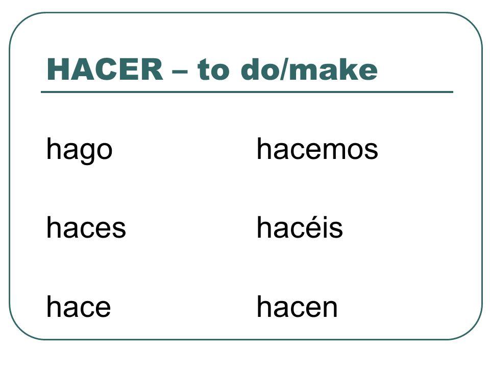 HACER – to do/make hago haces hace hacemos hacéis hacen