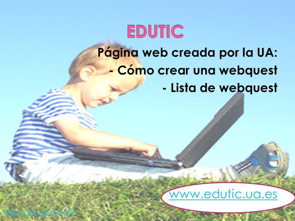 Página web creada por la UA: - Cómo crear una webquest - Lista de webquest www.edutic.ua.es http://goo.gl/xxNcP