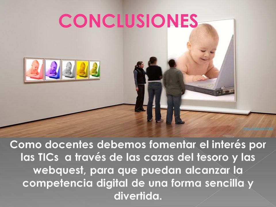 CONCLUSIONES http://goo.gl/HtTxQ Como docentes debemos fomentar el interés por las TICs a través de las cazas del tesoro y las webquest, para que puedan alcanzar la competencia digital de una forma sencilla y divertida.
