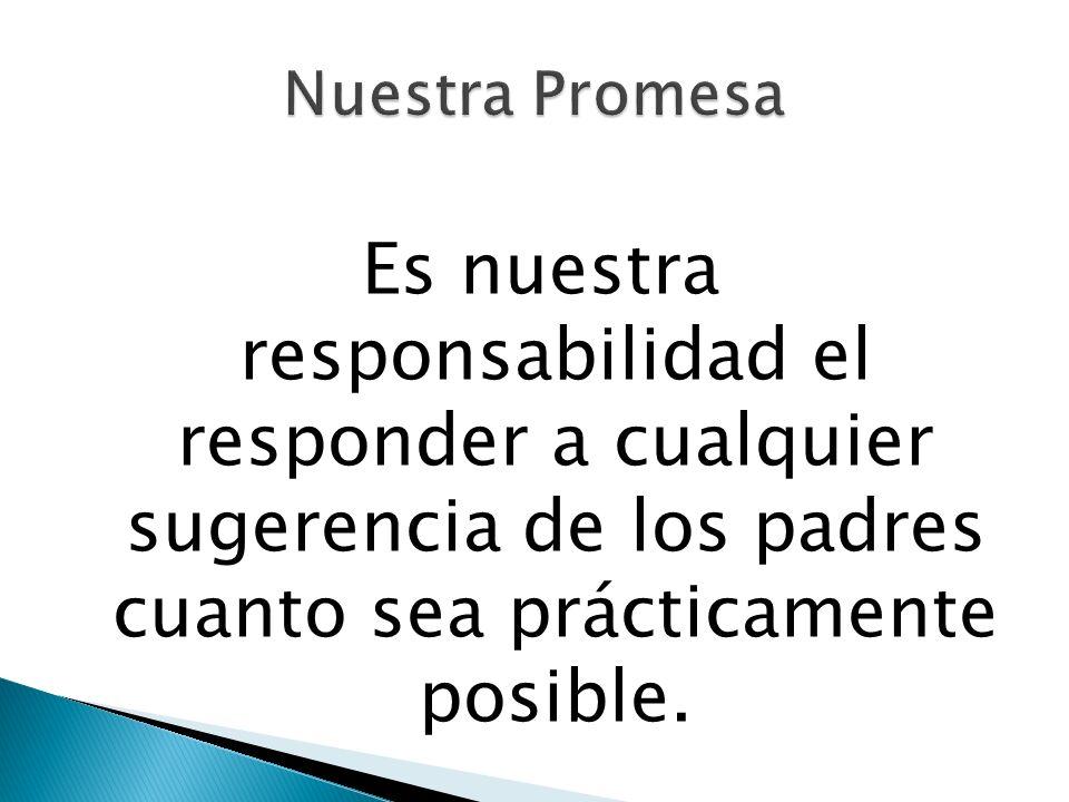 Es nuestra responsabilidad el responder a cualquier sugerencia de los padres cuanto sea prácticamente posible.