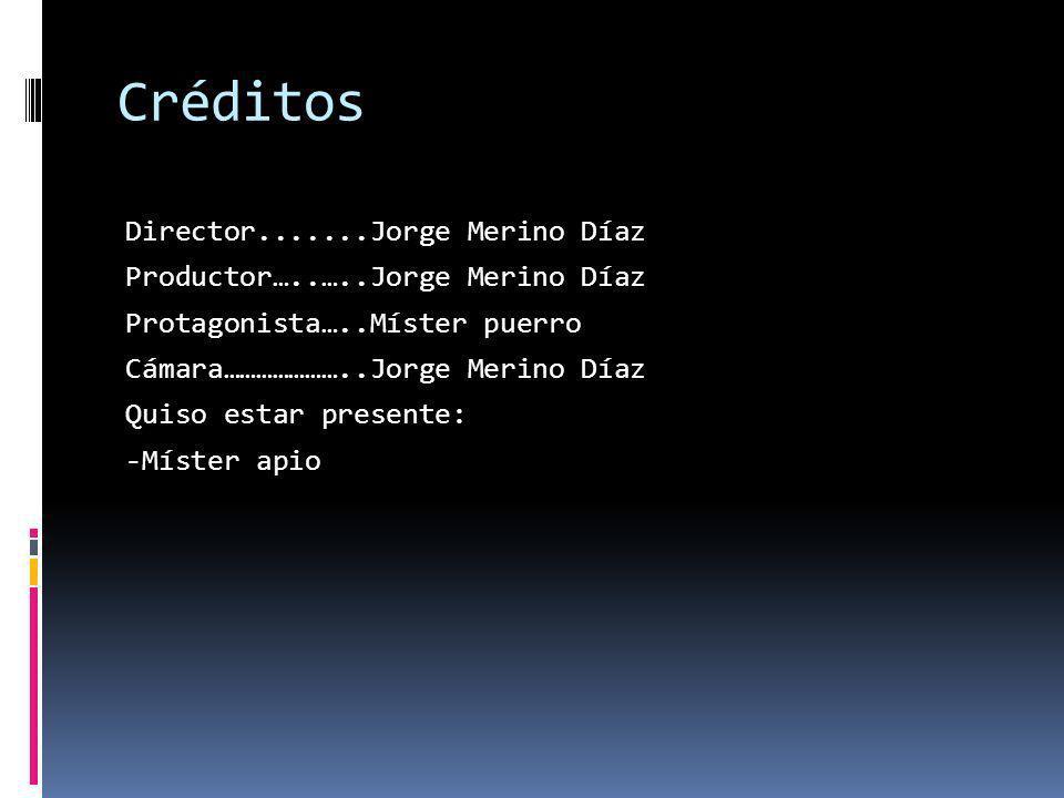 Créditos Director.......Jorge Merino Díaz Productor…..…..Jorge Merino Díaz Protagonista…..Míster puerro Cámara…………………..Jorge Merino Díaz Quiso estar presente: -Míster apio