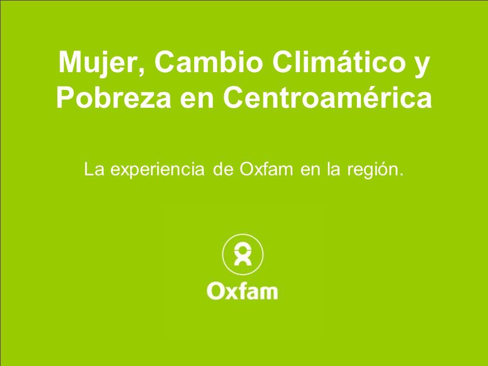 Mujer, Cambio Climático y Pobreza en Centroamérica La experiencia de Oxfam en la región.