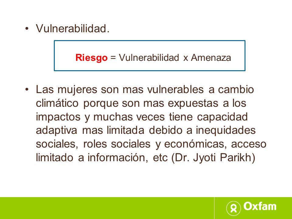 Vulnerabilidad. Riesgo = Vulnerabilidad x Amenaza Las mujeres son mas vulnerables a cambio climático porque son mas expuestas a los impactos y muchas