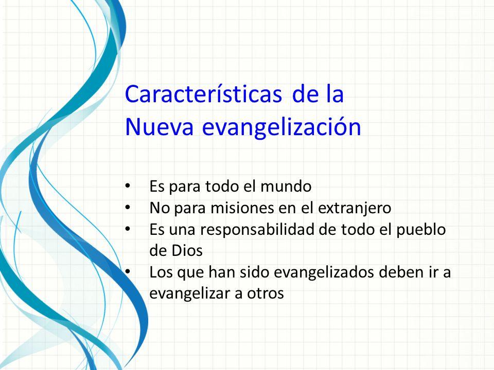 Características de la Nueva evangelización Es para todo el mundo No para misiones en el extranjero Es una responsabilidad de todo el pueblo de Dios Los que han sido evangelizados deben ir a evangelizar a otros