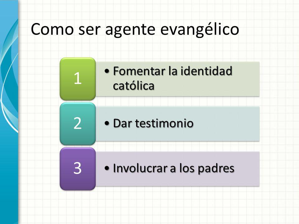 Fomentar la identidad católicaFomentar la identidad católica 1 Dar testimonioDar testimonio 2 Involucrar a los padresInvolucrar a los padres 3 Como ser agente evangélico