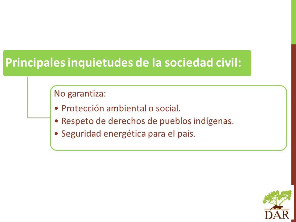 Principales inquietudes de la sociedad civil: No garantiza: Protección ambiental o social. Respeto de derechos de pueblos indígenas. Seguridad energét