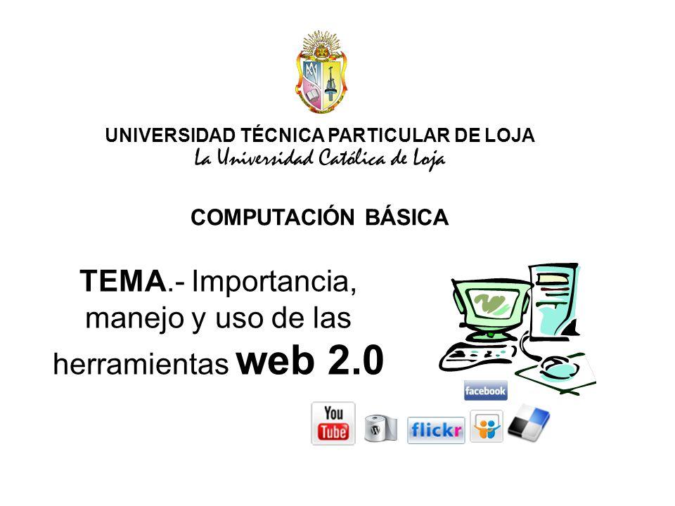 UNIVERSIDAD TÉCNICA PARTICULAR DE LOJA La Universidad Católica de Loja COMPUTACIÓN BÁSICA TEMA.- Importancia, manejo y uso de las herramientas web 2.0