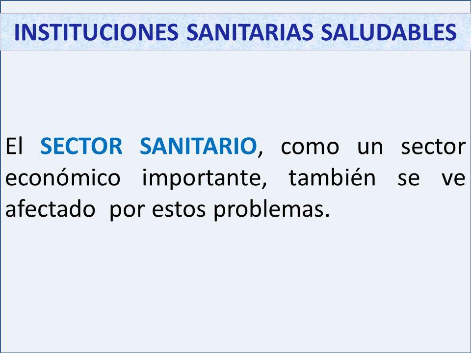 INSTITUCIONES SANITARIAS SALUDABLES El SECTOR SANITARIO, como un sector económico importante, también se ve afectado por estos problemas.