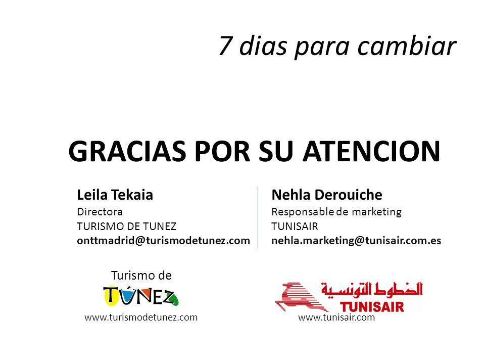 7 dias para cambiar GRACIAS POR SU ATENCION Turismo de Leila Tekaia Directora TURISMO DE TUNEZ onttmadrid@turismodetunez.com Nehla Derouiche Responsable de marketing TUNISAIR nehla.marketing@tunisair.com.es www.turismodetunez.comwww.tunisair.com
