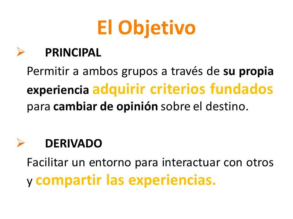 El Objetivo PRINCIPAL Permitir a ambos grupos a través de su propia experiencia adquirir criterios fundados para cambiar de opinión sobre el destino.