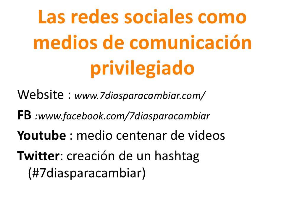 Las redes sociales como medios de comunicación privilegiado Website : www.7diasparacambiar.com/ FB :www.facebook.com/7diasparacambiar Youtube : medio centenar de videos Twitter: creación de un hashtag (#7diasparacambiar)