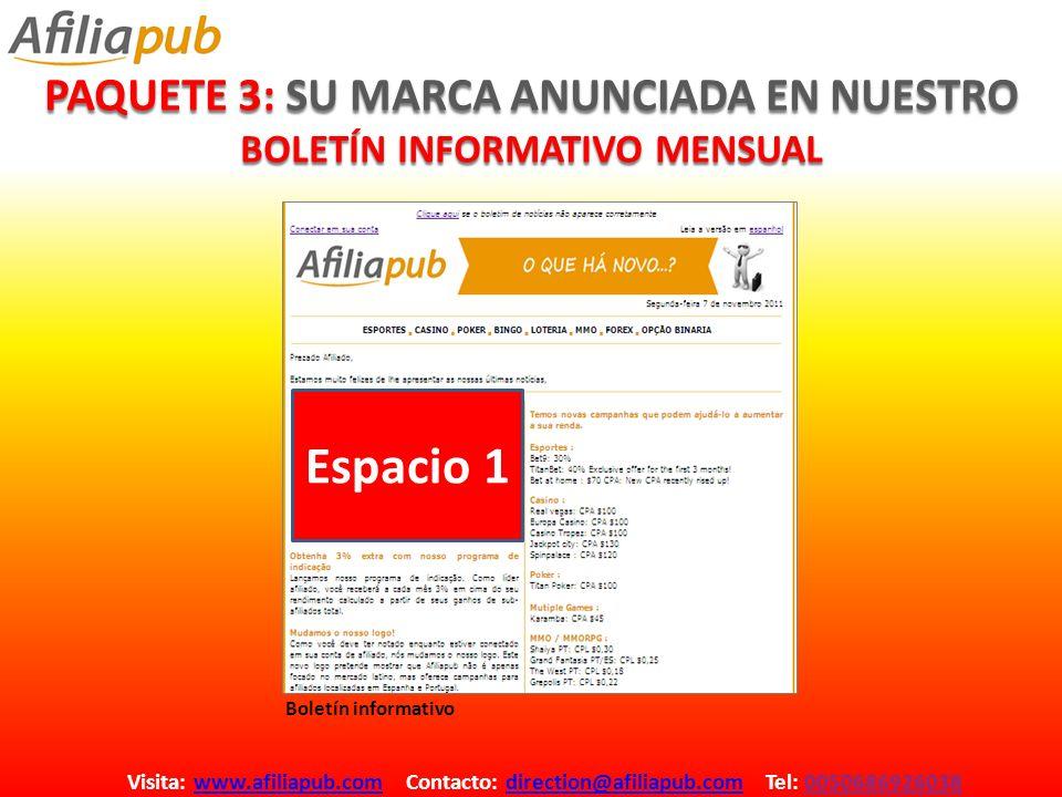 PAQUETE 3: SU MARCA ANUNCIADA EN NUESTRO BOLETÍN INFORMATIVO MENSUAL Visita: www.afiliapub.com Contacto: direction@afiliapub.com Tel: 0050686926038www.afiliapub.comdirection@afiliapub.com Espacio 1 Boletín informativo