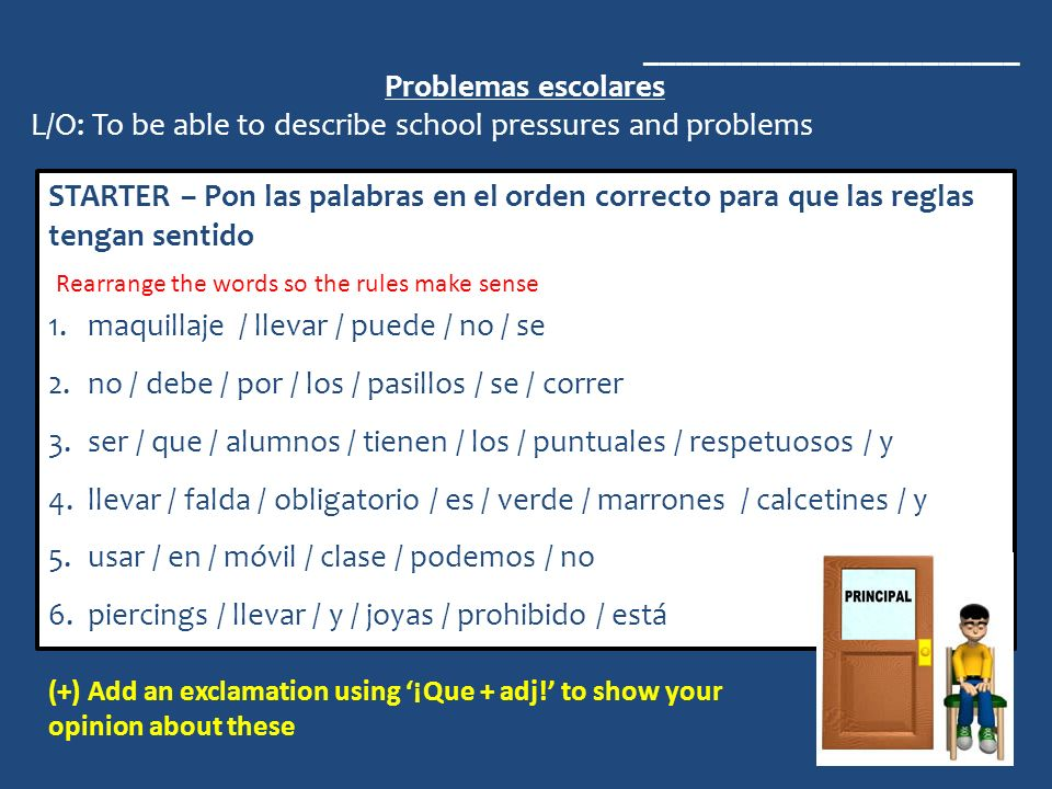 _______________________ Problemas escolares L/O: To be able to describe school pressures and problems STARTER – Pon las palabras en el orden correcto para que las reglas tengan sentido 1.maquillaje / llevar / puede / no / se 2.no / debe / por / los / pasillos / se / correr 3.ser / que / alumnos / tienen / los / puntuales / respetuosos / y 4.llevar / falda / obligatorio / es / verde / marrones / calcetines / y 5.usar / en / móvil / clase / podemos / no 6.piercings / llevar / y / joyas / prohibido / está Rearrange the words so the rules make sense (+) Add an exclamation using ¡Que + adj.