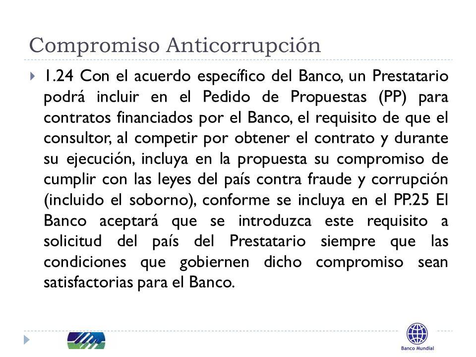 Compromiso Anticorrupción 1.24 Con el acuerdo específico del Banco, un Prestatario podrá incluir en el Pedido de Propuestas (PP) para contratos financiados por el Banco, el requisito de que el consultor, al competir por obtener el contrato y durante su ejecución, incluya en la propuesta su compromiso de cumplir con las leyes del país contra fraude y corrupción (incluido el soborno), conforme se incluya en el PP.25 El Banco aceptará que se introduzca este requisito a solicitud del país del Prestatario siempre que las condiciones que gobiernen dicho compromiso sean satisfactorias para el Banco.