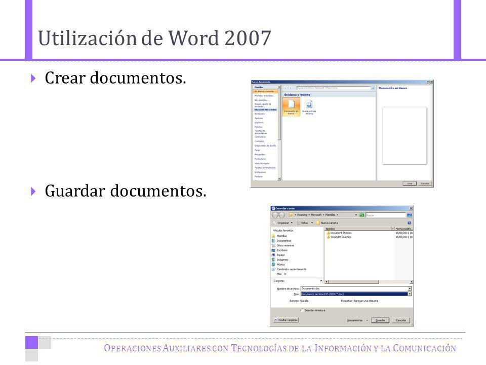 O PERACIONES A UXILIARES CON T ECNOLOGÍAS DE LA I NFORMACIÓN Y LA C OMUNICACIÓN Crear documentos. Guardar documentos. Utilización de Word 2007