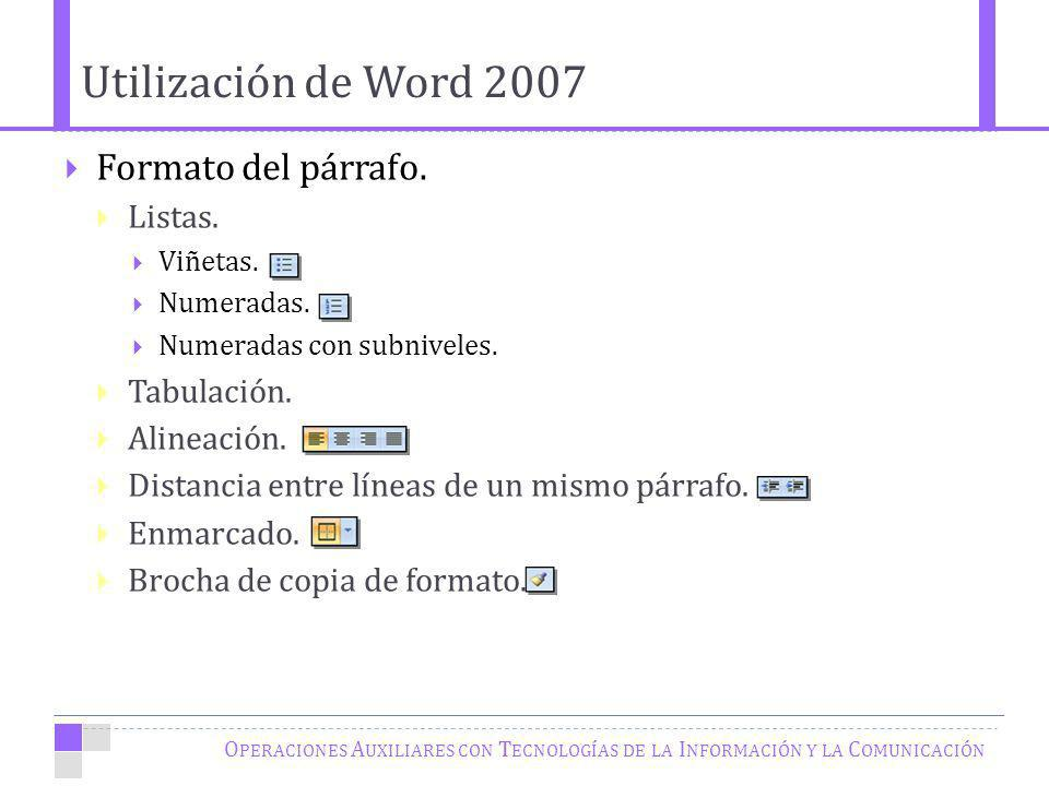 Utilización de Word 2007 O PERACIONES A UXILIARES CON T ECNOLOGÍAS DE LA I NFORMACIÓN Y LA C OMUNICACIÓN Formato del párrafo. Listas. Viñetas. Numerad