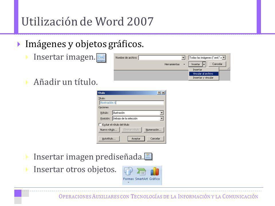 Utilización de Word 2007 O PERACIONES A UXILIARES CON T ECNOLOGÍAS DE LA I NFORMACIÓN Y LA C OMUNICACIÓN Imágenes y objetos gráficos. Insertar imagen.