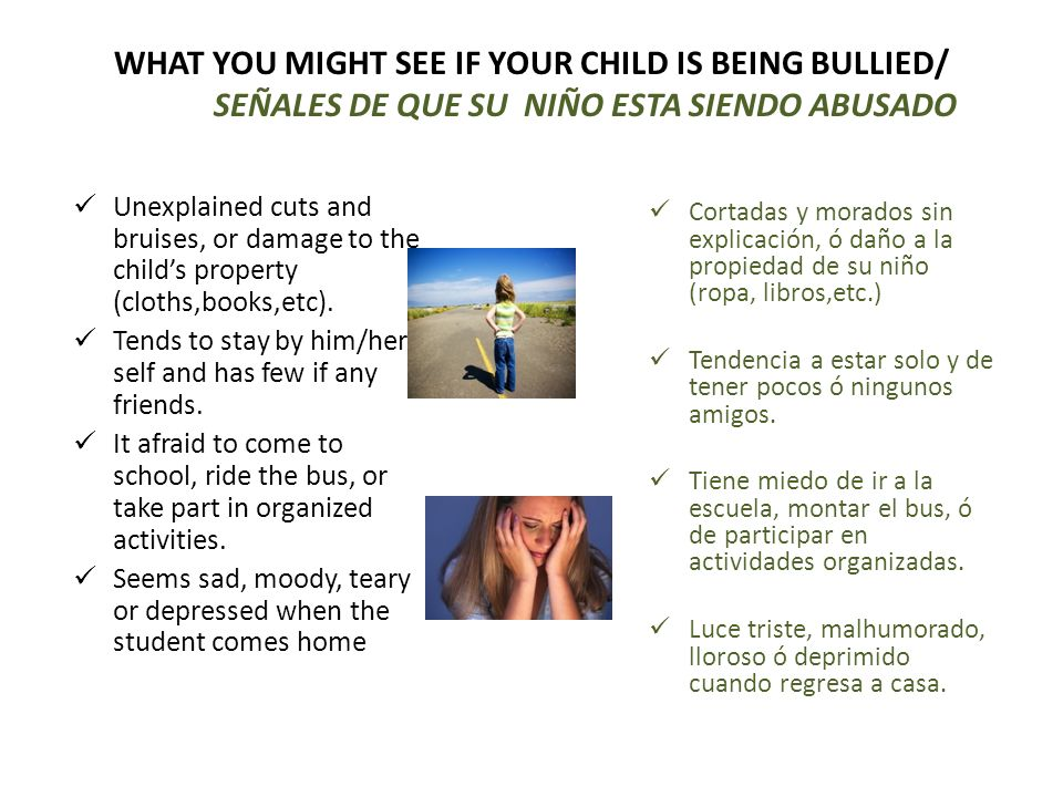 WHAT YOU MIGHT SEE IF YOUR CHILD IS BEING BULLIED/ SEÑALES DE QUE SU NIÑO ESTA SIENDO ABUSADO Unexplained cuts and bruises, or damage to the childs pr