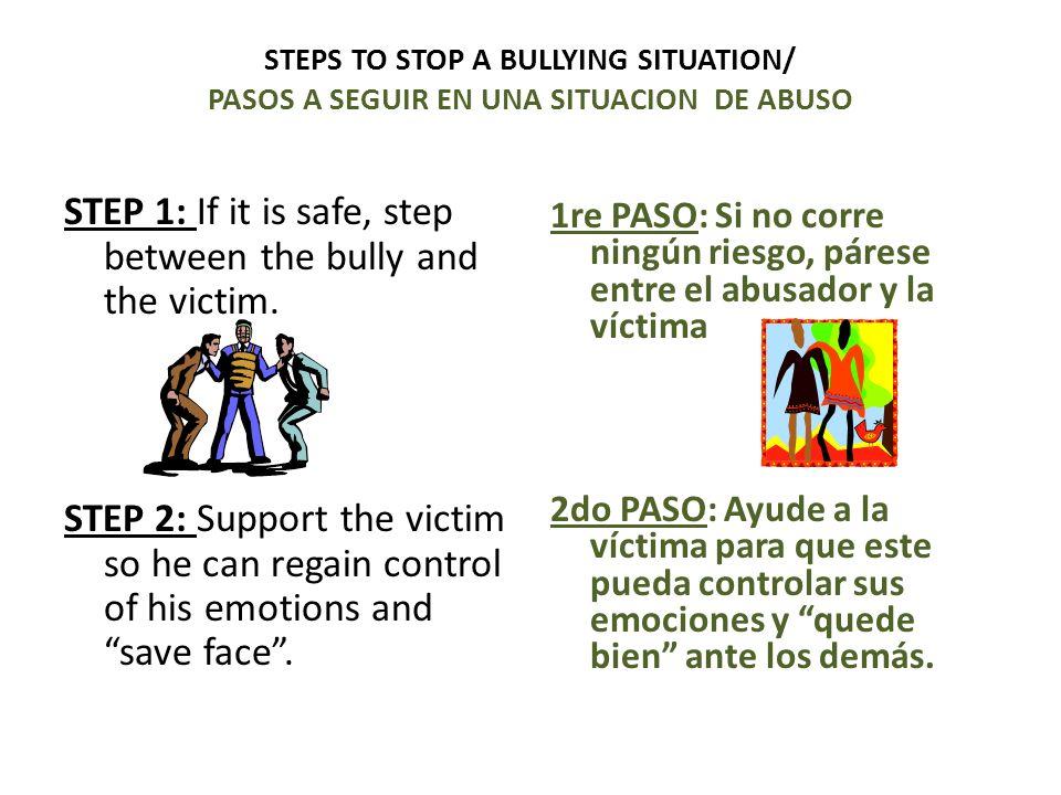 1re PASO: Si no corre ningún riesgo, párese entre el abusador y la víctima 2do PASO: Ayude a la víctima para que este pueda controlar sus emociones y quede bien ante los demás.