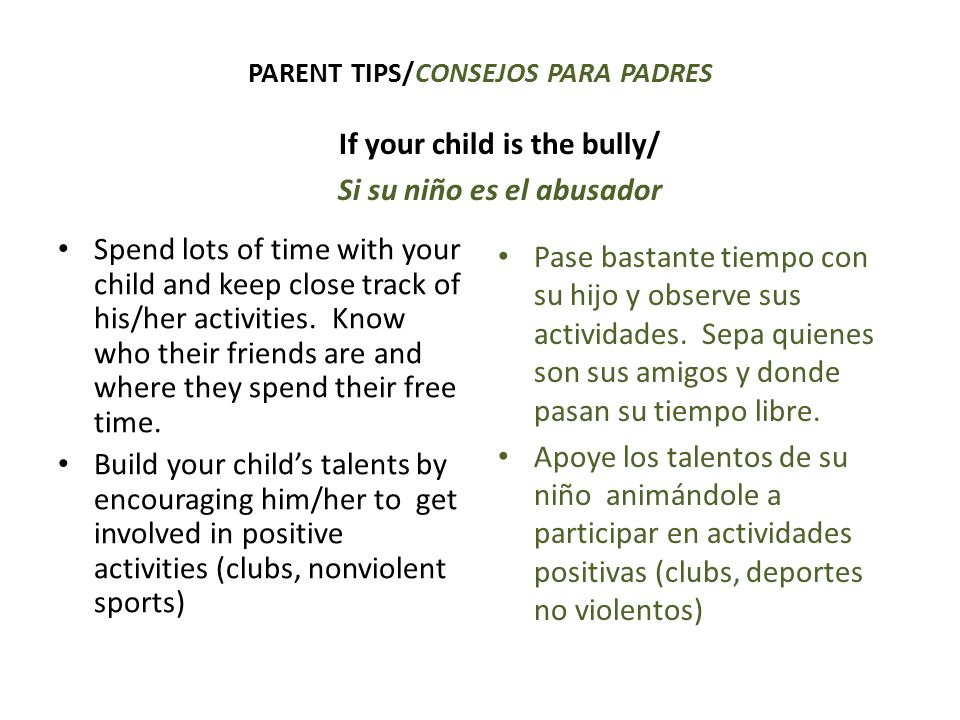 PARENT TIPS/CONSEJOS PARA PADRES If your child is the bully/ Si su niño es el abusador Spend lots of time with your child and keep close track of his/