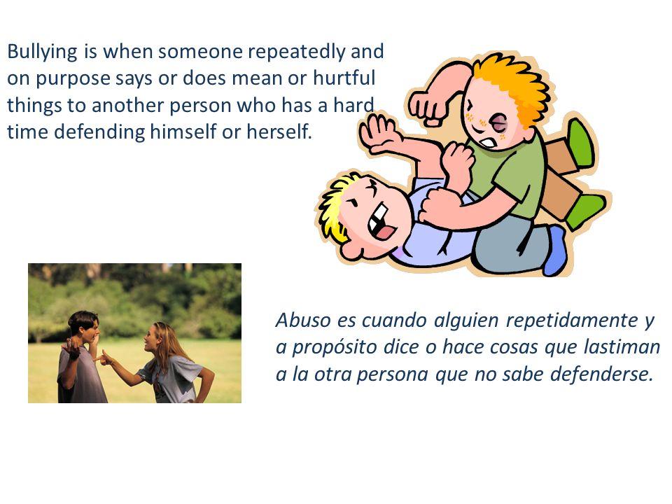 Abuso es cuando alguien repetidamente y a propósito dice o hace cosas que lastiman a la otra persona que no sabe defenderse.