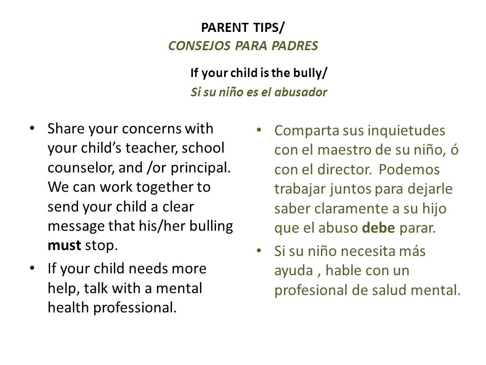 PARENT TIPS/ CONSEJOS PARA PADRES If your child is the bully/ Si su niño es el abusador Share your concerns with your childs teacher, school counselor